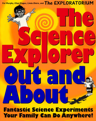The Science Explorer Out and about: Fantastic Science Experiments Your Family Can Do Anywhere!