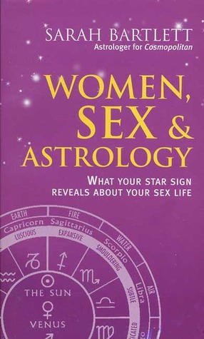 Women, Sex & Astrology: What Your Star Sign Reveals about Your Sex Life Sarah Bartlett