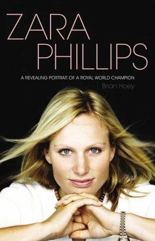 Zara Phillips The Biography An Intimate Portrait of a Royal W... by Brian Hoey