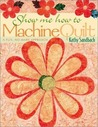 Show Me How to Machine Quilt: A Fun, No-Mark Approach
