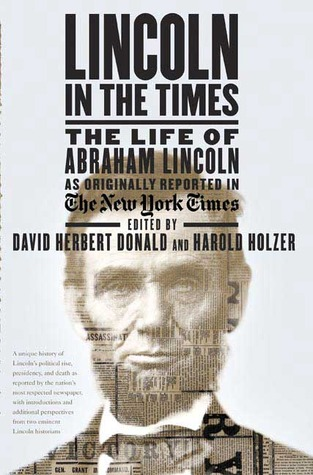 Lincoln in the Times: The Life of Abraham Lincoln, as Originally Reported in The New York Times