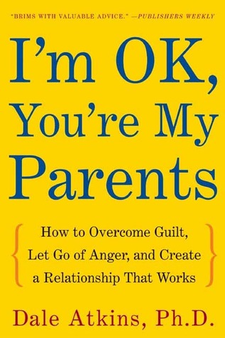 Im OK, Youre My Parents: How to Overcome Guilt, Let Go of Anger, and Create a Relationship That Works