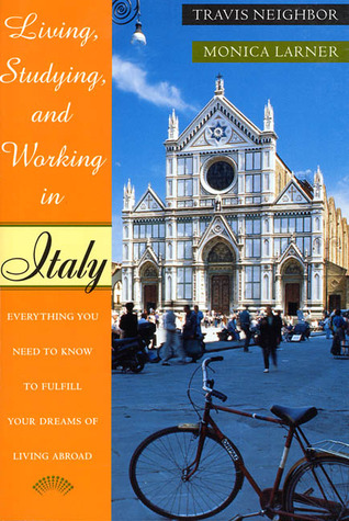 Living, Studying, and Working in Italy: Everything You Need To Know To Fulfill Your Dreams of Living Abroad