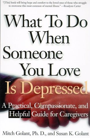 What To Do When Someone You Love Is Depressed: A Practical, Compassionate, and Helpful Guide for Caregivers
