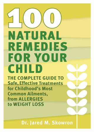 100 Natural Remedies for Your Child: The Complete Guide to Safe, Effective Treatments for Childhood's Most Common Ailments, from Allergies to Weight Loss