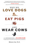 Why We Love Dogs, Eat Pigs, and Wear Cows by Melanie Joy