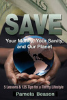 SAVE Your Money, Your Sanity, and Our Planet: 5 Lessons and 125 Tips for a Thrifty Lifestyle