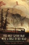 The Only Living Man With A Hole In His Head by Todd Colby Pliss