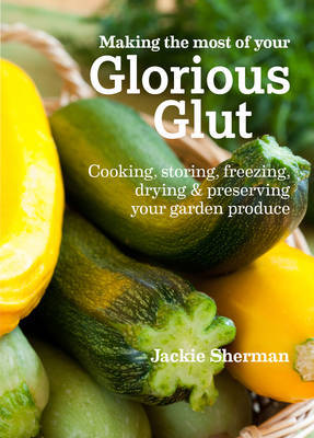 Making the Most of Your Glorious Glut: Cooking, Storing, Freezing, Drying & Preserving Your Garden Produce
