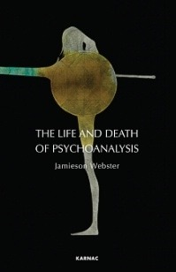 The Life and Death of Psychoanalysis by Jamieson Webster