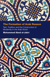 The Formation of Arab Reason: Text, Tradition and the Construction of Modernity in the Arab World