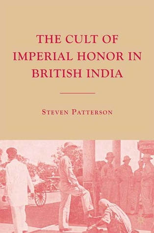 The Cult of Imperial Honor in British India by Steven Patterson