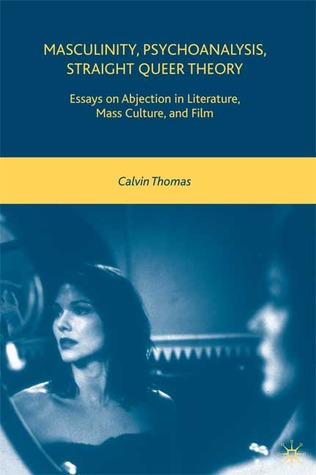 Masculinity, Psychoanalysis, Straight Queer Theory: Essays on Abjection in Literature, Mass Culture, and Film