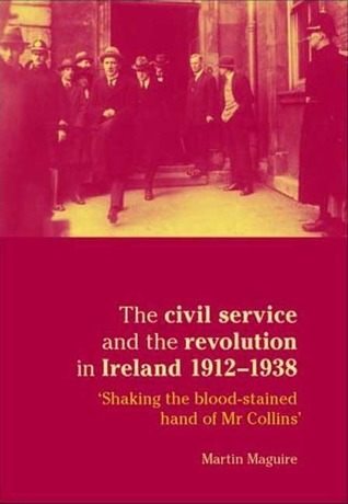 The Civil Service and the Revolution in Ireland 1921-1938: 'Shaking the Blood-stained Hand of Mr. Collins'