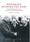 Diplomacy Between the Wars: Five Diplomats and the Shaping of the Modern World