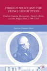 Foreign Policy and the French Revolution: Charles-François Dumouriez, Pierre LeBrun, and the Belgian Plan, 1789-1793
