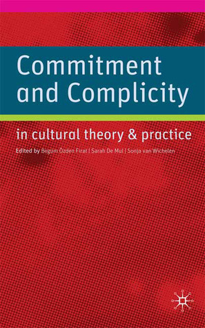 Commitment and Complicity in Cultural Theory and Practice