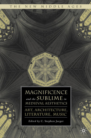 Magnificence and the Sublime in Medieval Aesthetics: Art, Architecture, Literature, Music