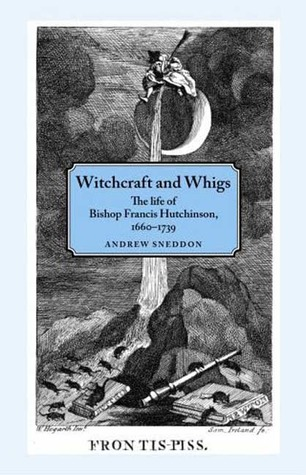 Witchcraft and Whigs: The Life of Bishop Francis Hutchinson (1660-1739)