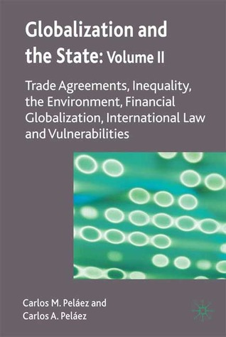 Globalization and the State: Volume II: Trade Agreements, Inequality, the Environment, Financial Globalization, International Law and Vulnerabilities