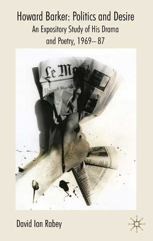 Howard Barker: Politics and Desire: An Expository Study of His Drama and Poetry, 1969-87