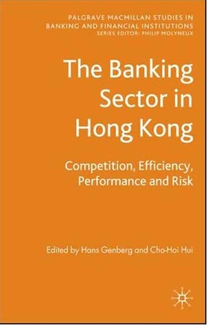The Banking Sector In Hong Kong: Competition, Efficiency, Performance and Risk  by  Hans Genberg