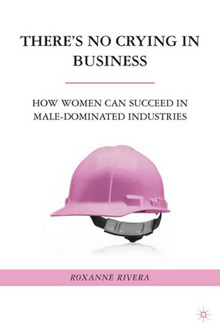 There's No Crying in Business: How Women Can Succeed in Male-Dominated Industries