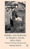 Mobility and Modernity in Women's Novels, 1850s-1930s: Women Moving Dangerously