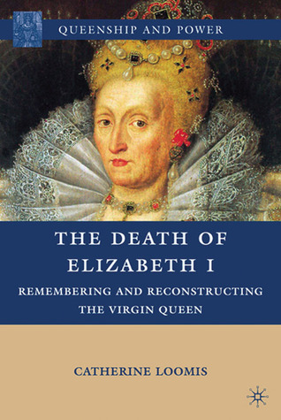The Death of Elizabeth I: Remembering and Reconstructing the Virgin Queen
