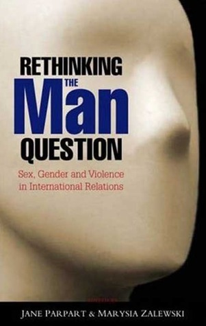 Rethinking the Man Question: Sex, Gender and Violence in International Relations