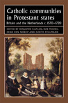 Catholic Communities in Protestant States: Britain and the Netherlands c.1570-1720