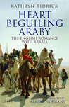 Heart Beguiling Araby: The English Romance with Arabia