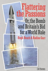 Flattering the Passions: Or, the Bomb and Britain's Bid for a World Role (British Academic Press)