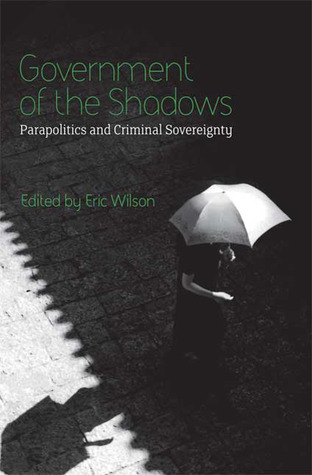 Government of the Shadows: Parapolitics and Criminal Sovereignty