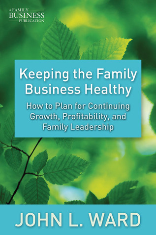 Keeping the Family Business Healthy: How to Plan for Continuing Growth, Profitability, and Family Leadership  by  John L. Ward