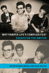 Why Pamper Life's Complexities?: Essays on The Smiths