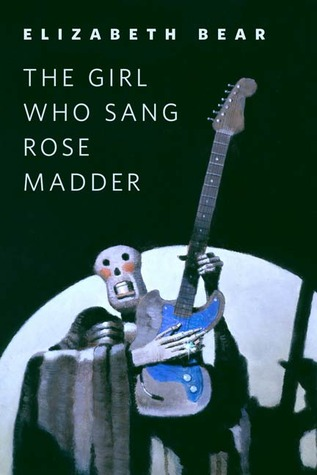 The Girl Who Sang Rose Madder by Elizabeth Bear