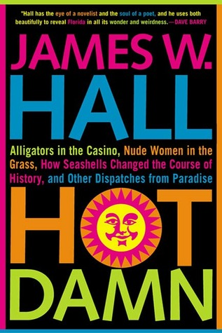 Hot Damn!: Alligators in the Casino, Nude Women in the Grass, How Seashells Changed the Course of History, and Other Dispatches from Paradise