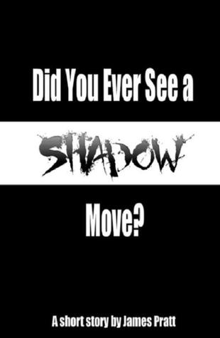 Did You Ever See A Shadow Move by James  Pratt