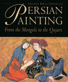 Persian Painting: From the Mongols to the Qajars