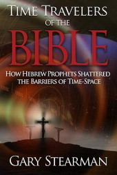 Time Travelers of the Bible: How Hebrew Prophets Shattered the Barriers of Time-Space