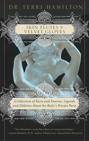 Skin Flutes & Velvet Gloves: A Collection of Facts and Fancies, Legends and Oddities About the Body's Private Parts
