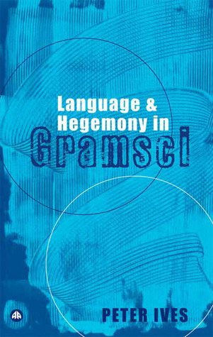 Language and Hegemony in Gramsci by Peter Ives