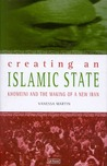 Creating An Islamic State: Khomeini and the Making of a New Iran