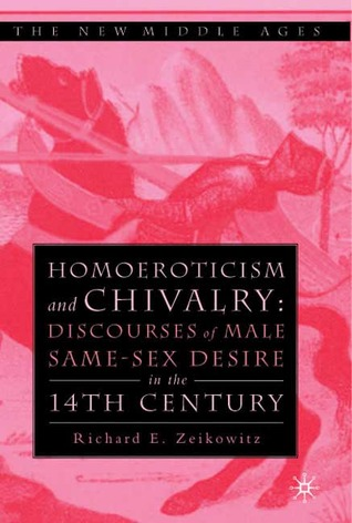 Homoeroticism and Chivalry: Discourses of Male Same-Sex Desire in the 14th Century (The New Middle Ages)