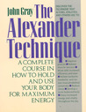 The Alexander Technique: A Complete Course in How to Hold and Use Your Body for Maximum Energy