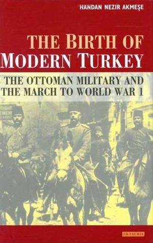 The Birth of Modern Turkey: The Ottoman Military and the March to WWI