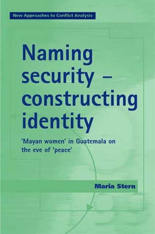 Naming Security - Constructing Identity: 'Mayan-Women' in Guatemala on the Eve of 'Peace'