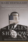 The Eagle's Shadow: Why America Fascinates and Infuriates the World