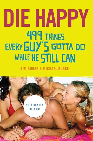 Die Happy: 499 Things Every Guy's Gotta Do While He Still Can